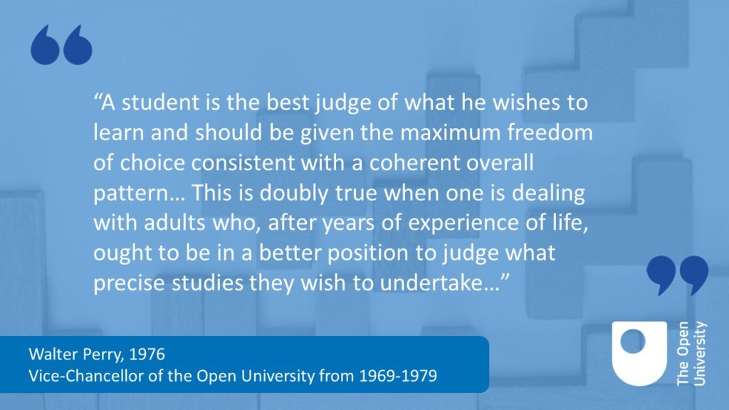 a student is the best judge of what [s]he wishes to learn and that [s]he should be given the maximum freedom of choice consistent with a coherent overall pattern. They hold that this is doubly true when one is dealing with adults who, after years of experience of life, ought to be in a better position to judge what precise studies they wish to undertake